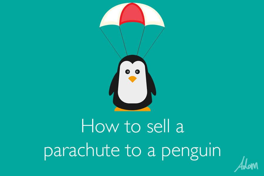 How to sell a parachute to a penguin
