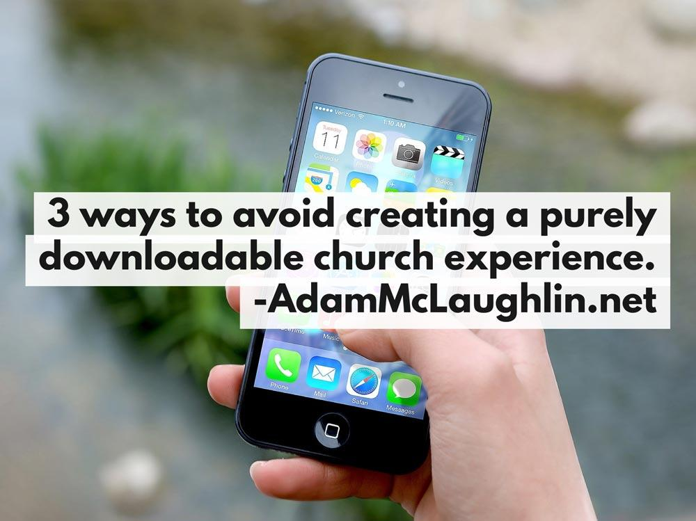 3 Ways to Avoid Creating a Purely Downloadable Church Experience