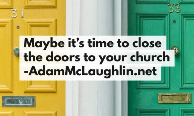 Maybe it's time to close the doors to your church
