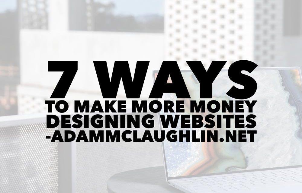 7 Ways To Make More Money Designing Websites